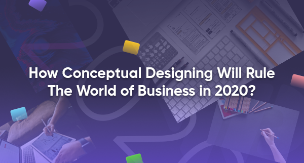 How Conceptual Designing will Rule The World of Business in 2020?